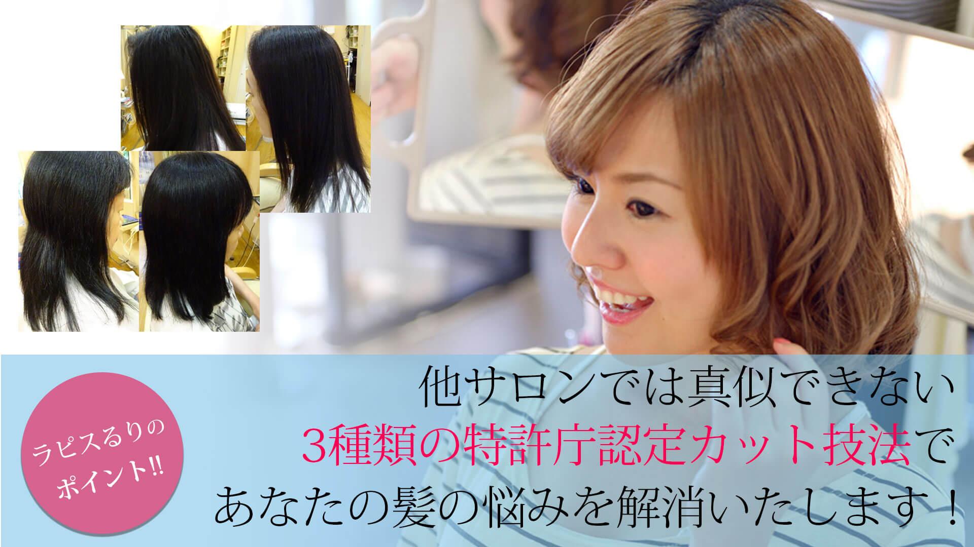 町屋の美容院「ラピスるり」 他サロンでは真似できない3種類の特許庁認定カット技法であなたの髪の悩みを解決いたします